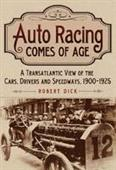 Auto Racing Comes of Age - A Transatlantic View of the Cars Drivers and Speedways 1900-1925