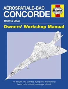 Aerospatiale BAC Concorde 1969-2003 Owners Workshop Manual - An Insight Into Owning Flying & Maintaining The World's Fastest Passenger Aircraft