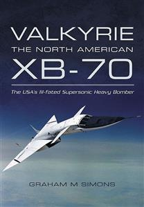 Valkyrie The North American XB-70 - The USA's Ill-Fated Supersonic Heavy Bomber