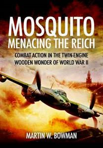 Mosquito Menacing the Reich - Combat Action In The Twin-Engine Wooden Wonder Of World War II