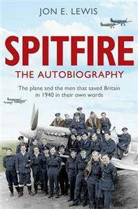 Spitfire The Autobiography - The Plane And The Men That Saved Britain In 1940 In Their Own Words
