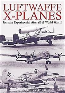 Luftwaffe X-Planes - German Experimental and Prototype Planes of World War II