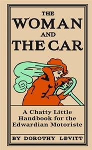 Woman and the Car - A Chatty Little Handbook for the Edwardian Motoriste
