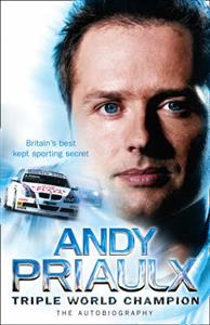 Andy Priaulx Triple World Champion The Autobiography