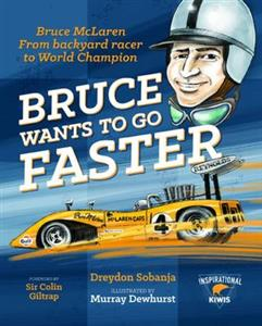 Bruce Wants to Go Faster: Bruce McLaren from backyard racer to World Champion