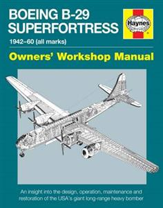 Boeing B-29 Superfortress 1942-60 Owners Workshop Manual - An Insight Into Design Operation Maintenance & Restoration