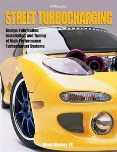 Street Turbocharging - Design Fabrication Installation And Tuning Of High Performance